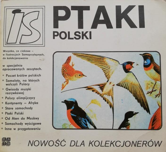 """Na zdjęciu widnieje strona tytułowa archiwalnego albumu z ilustracjami samoprzylepnymi. Strona ma kolor biały z czarnymi napisami oraz kolorową ilustracją różnych gatunków ptaków. Na górze strony umieszczony jest pogrubiony duży tytuł: """"Ptaki Polski"""". Po lewej stronie na górze znajduje się logo wydawnictwa – napis """"is"""" znajdujący się w kwadratowej podwójnej ramce. Po lewej stronie widnieje opis: """"Wszystko, co ciekawe – w Ilustracjach Samoprzylepnych, do kolekcjonowania w specjalnie opracowanych zeszytach. Poczet królów polskich. Samoloty, na których walczyli Polacy. Gwiazdy muzyki rozrywkowej. Polscy olimpijczycy. Kontynenty – Afryka. Stare samochody. Ptaki Polski. Od Aten do Moskwy. Samochody wyścigowe. Inne w przygotowaniu."""" Na dole pod ilustracją ptaków znajduje się duży napis: """"Nowość dla kolekcjonerów""""."""