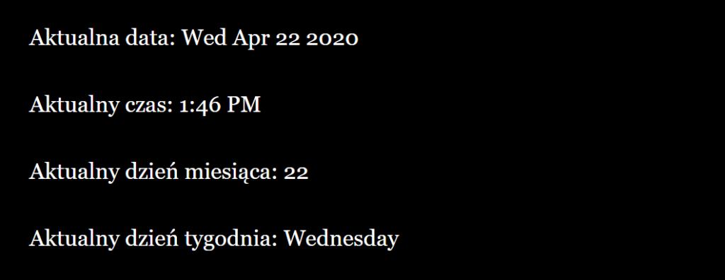 Rezultat: Aktualna data: Wed Apr 22 2020  Aktualny czas: 1:46 PM  Aktualny dzień miesiąca: 22  Aktualny dzień tygodnia: Weddnesday