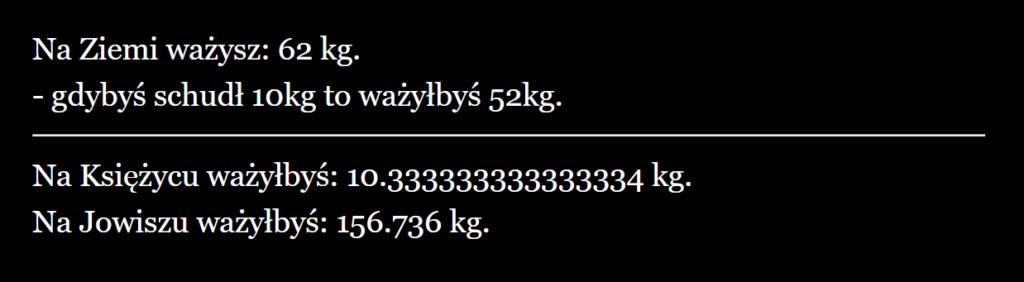 Rezultat: Na Ziemi ważysz: 62 kg - gdybyś schudł 10 kg to ważyłbyś 52 kg. Na Księżycu ważyłbyś: 10.333 kg. Na Jowiszu ważyłbyś: 156.736 kg.